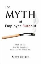 The Myth of Employee Burnout, What It Is. Why It Happens. What to Do about It...