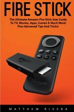 Fire Stick: The Ultimate Amazon Fire Stick User Guide To TV, Movies, Apps, Games