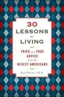 30 Lessons for Living : Tried and True Advice from the Wisest Americans by Karl