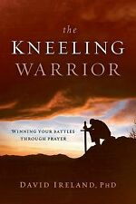The Kneeling Warrior : Winning Your Battles Through Prayer by David Ireland...