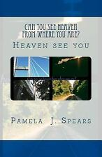 Can You See Heaven from Where You Are? : Heaven See You by Pamela Spears...