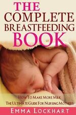 The Complete Breastfeeding Book : How to Make More Milk the Ultimate Guide...