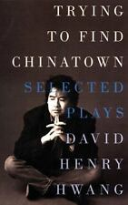 Trying to Find Chinatown: The Selected Plays by David Henry Hwang