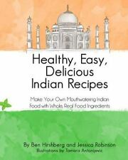 Healthy, Easy, Delicious Indian Recipes : Make Your Own Indian Food with Whol...