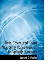 Dead Towns And Living Men Being Pages From An Antiquary(s Notebook: By Leonar...