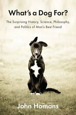 Whats a Dog For?: The Surprising History, Science