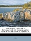 The Works Of Horace: Translated Into English Verse, With A Life And Notes, Volum