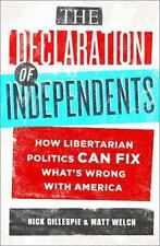 The Declaration of Independents: How Libertarian Politics Can Fix What's Wrong w