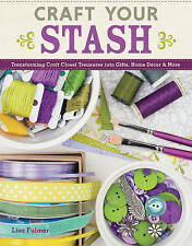 Craft Your Stash: Transforming Craft Closet Treasures into Gifts, Home Decor