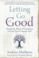 Letting Go of Good : Dispel the Myth of Goodness to Find Your Genuine Self, P...
