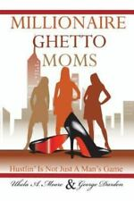 Millionaire Ghetto Moms : Hustling Is Not Just a Man's Game by Ukela A. Moore...
