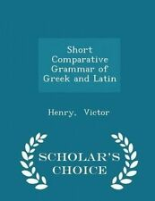 Short Comparative Grammar Greek Latin - Scholar's Choice E by Victor Henry
