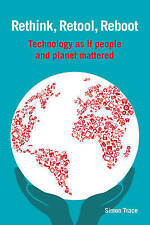 Rethink, Retool, Reboot: Technology as If People and Planet Mattered by Simon Tr