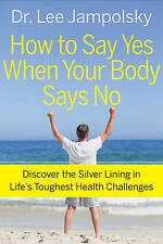 How to Say Yes When Your Body Says No: Discover the Silver Lining in Life's Toug