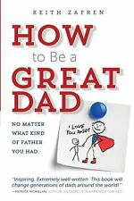 How to Be a Great Dad : No Matter What Kind of Father You Had by Keith Zafren...