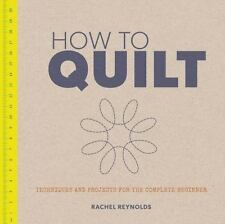How to Quilt : Techniques and Projects for the Complete Beginner by Rachel Reyno