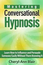 Mastering Conversational Hypnosis : Learn How to Influence and Persuade Someo...