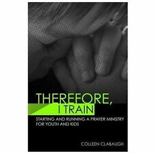 Therefore, I Train : Starting and Running a Kids or Youth Prayer Ministry by...