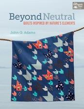 Beyond Neutral: Quilts Inspired By Nature's Elements: By John Q. Adams