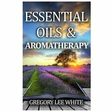 Essential Oils and Aromatherapy: How to Use Essential Oils for Beauty, Health, a