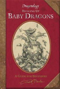 Dragonology: Bringing up baby dragons: the complete guide by Ernest Drake