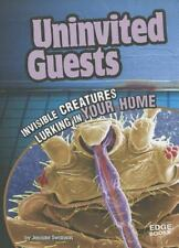 Uninvited Guests; Invisible Creatures Lurking in Your Home (Edge Books: Tiny Cre