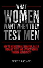 What Women Want When They Test Men: How To Decode Female Behavior, Pass A Woman'