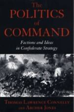 Politics of Command : Factions & Ideas in Confederate Strategy - Civil War