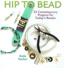 HIP TO BEAD: 32 Contemporary Projects For Today's Beader Katie Hacker FREE POST