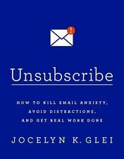 Unsubscribe: How to Kill Email Anxiety, Avoid Distractions, and Get Real Work Do