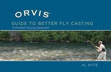 The Orvis Guide to Better Fly Casting : A Problem Solving Approach by Al Kyte