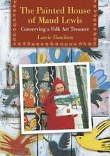 The Painted House of Maud Lewis : Conserving a Folk Art Treasure by Laurie...