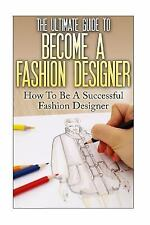 The Ultimate Guide to Become a Fashion Designer : How to Be a Successful...