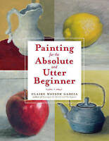 Painting For The Absolute And Utter Beginner by Garcia, Claire Watson (Paperback