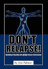 Don't Relapse! : Building A Healthy Life after Cancer Remission by Jim Palmer...