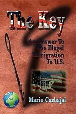 The Key : An Answer to the Illegal Immigration to U. S. by Mario Carbajal...