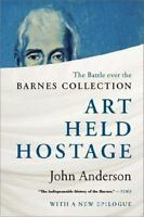 Art Held Hostage: The Battle over the Barnes Collection by Anderson Ph.D., John