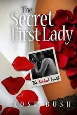 The Secret First Lady: The Secret First Lady: the Naked Truth by Rose Bush...