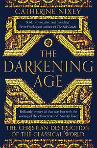 The Darkening Age: The Christian Destruction of Classical World Catherine Nixey
