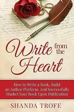 Write from the Heart : How to Write a Book, Build an Author Platform, and...