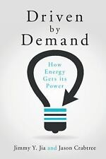 Driven by Demand : How Energy Gets Its Power by Jimmy Y. Jia and Jason...