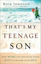 That's My Teenage Son : How Moms Can Influence Their Boys to Become Good Men by