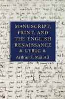 Manuscript, Print, and the English Renaissance Lyric: By Arthur F Marotti