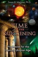 Time of the Quickening: Prophecies for the Coming Utopian Age Martinez Ph.D., Su