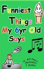 Funniest Things My 6yr Old Says (volume 1): By M.O. Phoenix