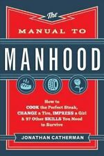 The Manual to Manhood: How to Cook the Perfect Steak, Change a Tire, Impress a
