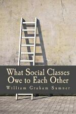 What Social Classes Owe to Each Other by William Graham Sumner (2014, Paperback)