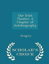 Our Irish Theatre: A Chapter of Autobiography - Scholar's Choice  by Gregory
