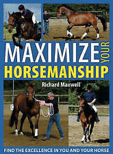 Maximize Your Horsemanship: Find the Excellence in You and Your Horse, Richard M