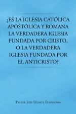 ¿Es la Iglesia Católica Apostólica y Romana la Verdadera Iglesia Fundada por